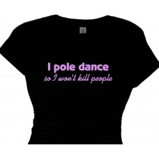 i pole dance so i wont kill people - pole dancing sexy t shirt